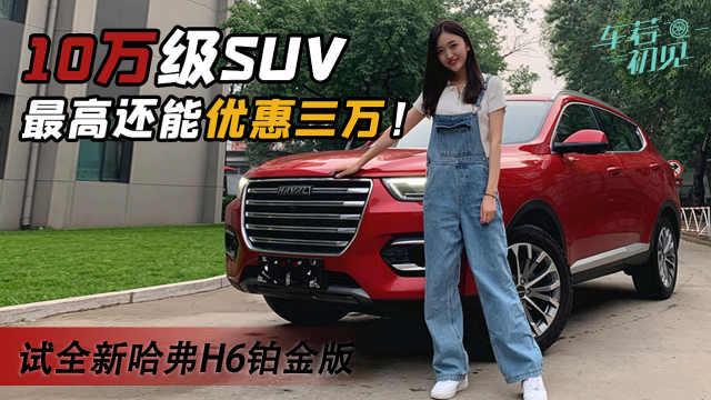10万级SUV最高还能优惠三万!静静试驾全新哈弗H6铂金版