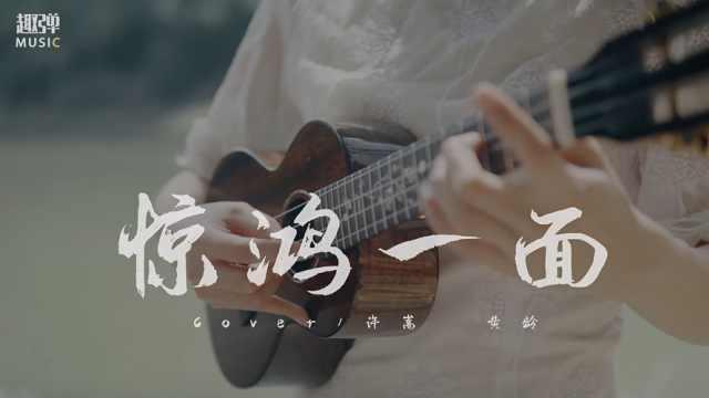 【尤克里里】超撩人中国风~黄龄/许嵩《惊鸿一面