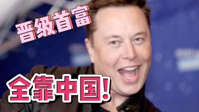 """马斯克晋级世界首富,为什么说是""""全靠中国""""?"""