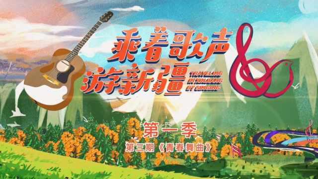 新疆首个文旅微综艺乘着歌声游新疆第一季第三期《青春舞曲》