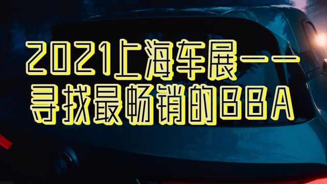 2021上海车展——寻找最畅销的BBA