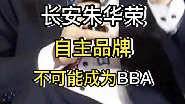 长安朱华荣,自主品牌不可能成为BBA