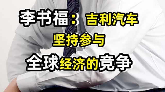 李书福:吉利汽车坚持参与全球经济竞争