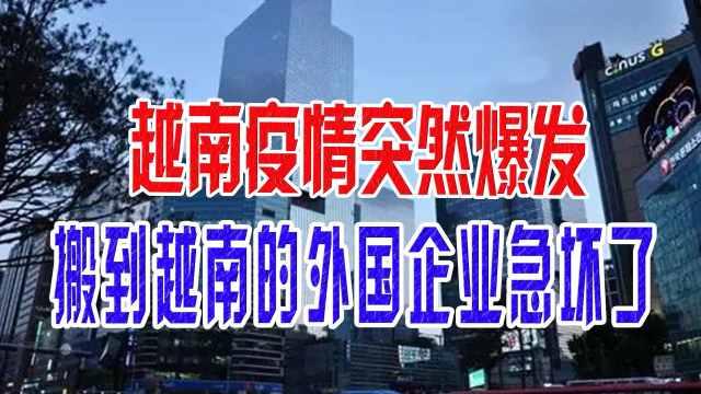 越南疫情突然爆发,搬到越南的外国企业急坏了