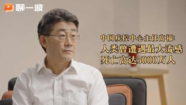 中国疾控中心主任高福:人类曾遭遇最大流感死亡高达5000万人